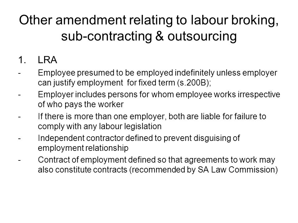 Other amendment relating to labour broking, sub-contracting & outsourcing 1.LRA -Employee presumed to be employed indefinitely unless employer can jus