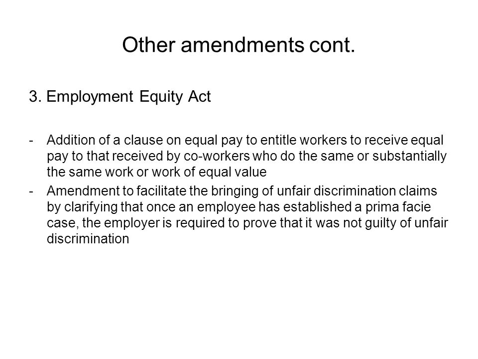 Other amendments cont. 3. Employment Equity Act -Addition of a clause on equal pay to entitle workers to receive equal pay to that received by co-work