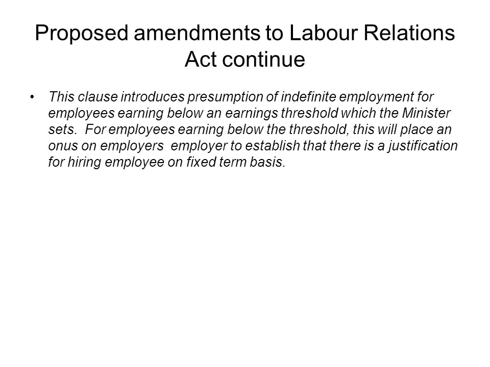 Proposed amendments to Labour Relations Act continue This clause introduces presumption of indefinite employment for employees earning below an earnin