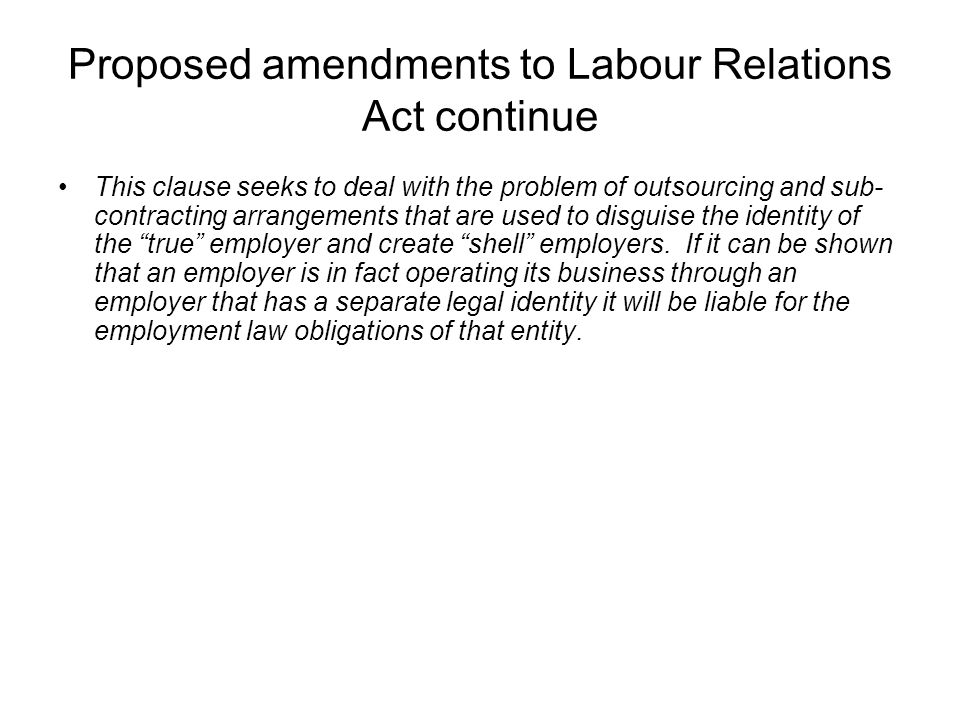 Proposed amendments to Labour Relations Act continue This clause seeks to deal with the problem of outsourcing and sub- contracting arrangements that