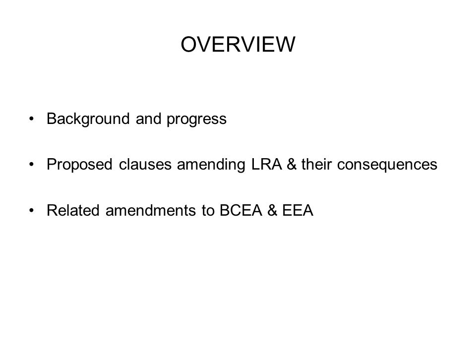 OVERVIEW Background and progress Proposed clauses amending LRA & their consequences Related amendments to BCEA & EEA
