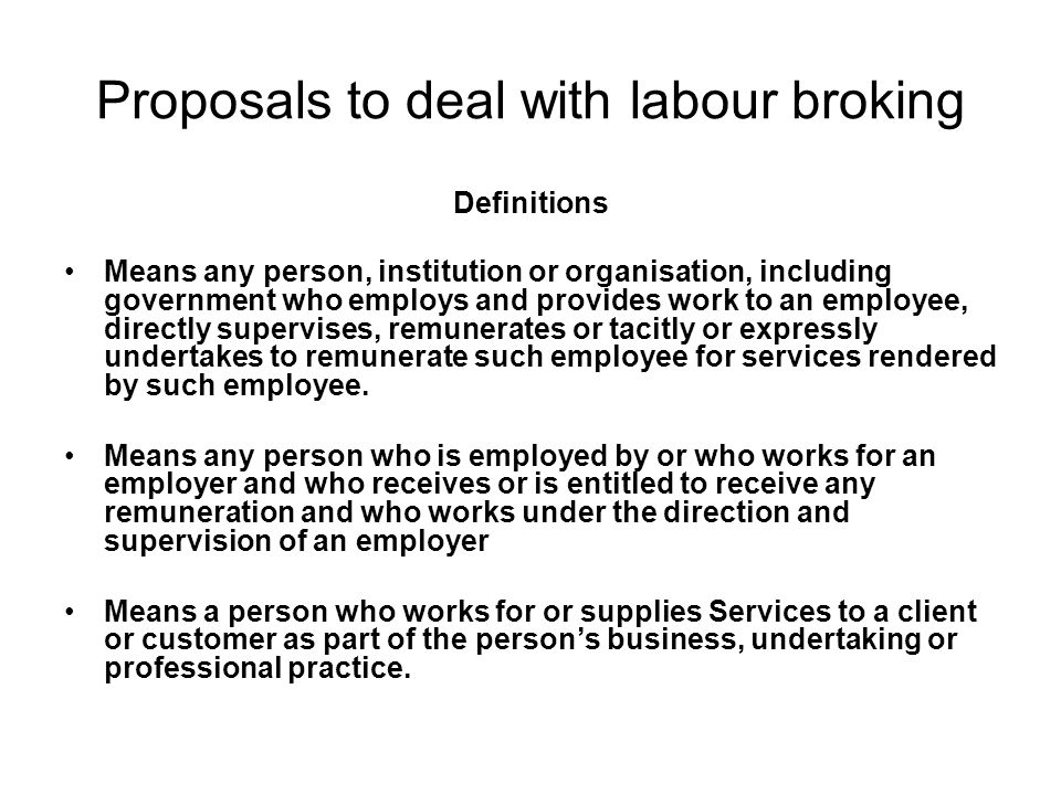 Proposals to deal with labour broking Definitions Means any person, institution or organisation, including government who employs and provides work to