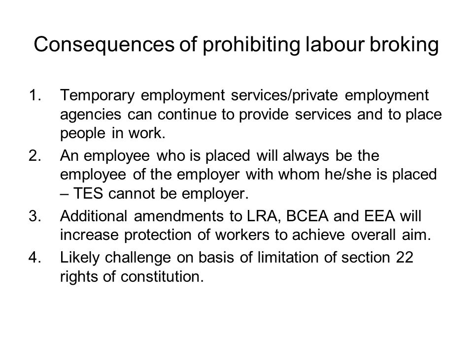 Consequences of prohibiting labour broking 1.Temporary employment services/private employment agencies can continue to provide services and to place p