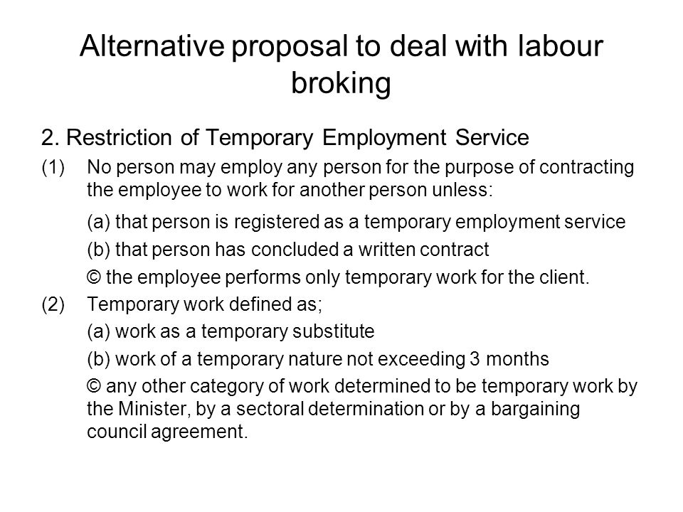 Alternative proposal to deal with labour broking 2. Restriction of Temporary Employment Service (1)No person may employ any person for the purpose of