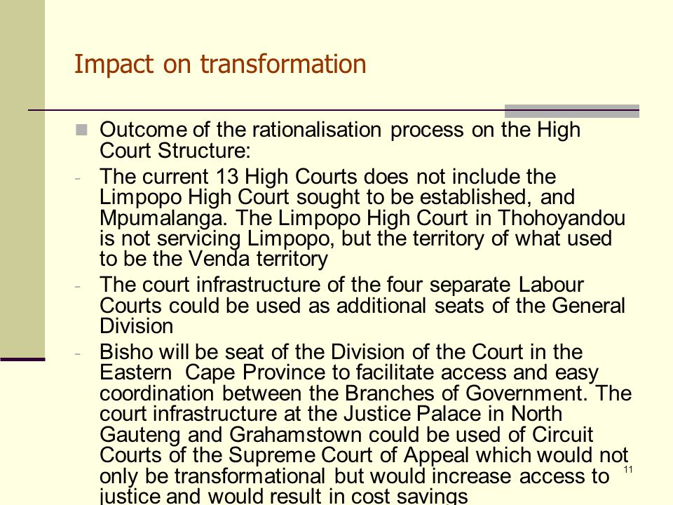 11 Impact on transformation Outcome of the rationalisation process on the High Court Structure: - The current 13 High Courts does not include the Limpopo High Court sought to be established, and Mpumalanga.
