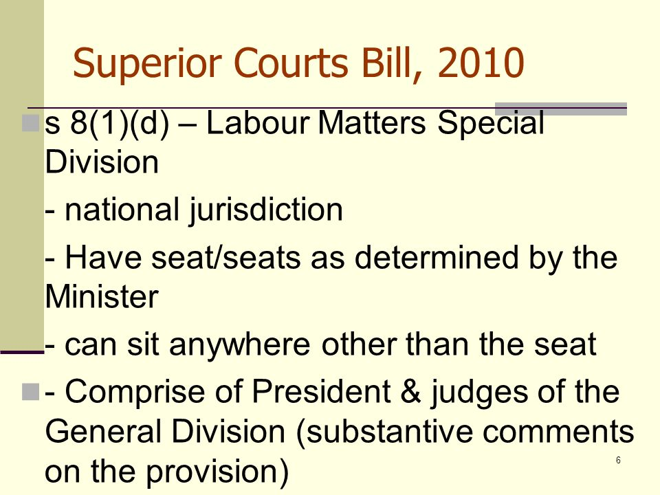 6 Superior Courts Bill, 2010 s 8(1)(d) – Labour Matters Special Division - national jurisdiction - Have seat/seats as determined by the Minister - can sit anywhere other than the seat - Comprise of President & judges of the General Division (substantive comments on the provision)
