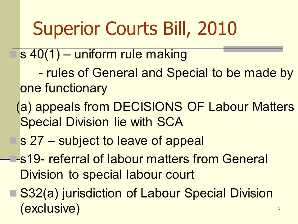 9 Superior Courts Bill, 2010 s 40(1) – uniform rule making - rules of General and Special to be made by one functionary (a) appeals from DECISIONS OF Labour Matters Special Division lie with SCA s 27 – subject to leave of appeal s19- referral of labour matters from General Division to special labour court S32(a) jurisdiction of Labour Special Division (exclusive)