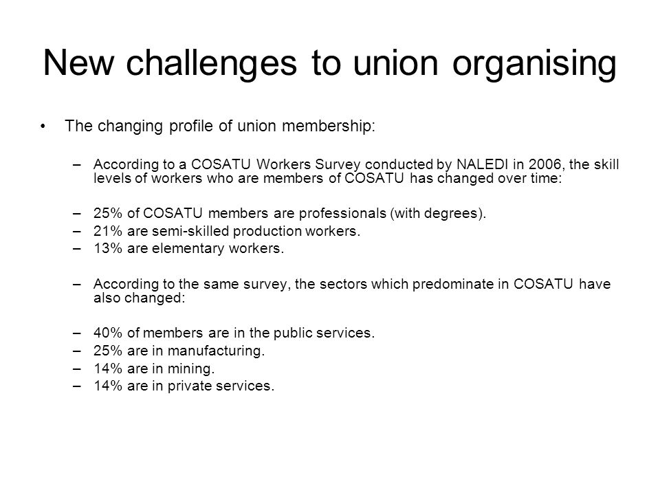 New challenges to union organising The changing profile of union membership: –According to a COSATU Workers Survey conducted by NALEDI in 2006, the skill levels of workers who are members of COSATU has changed over time: –25% of COSATU members are professionals (with degrees).