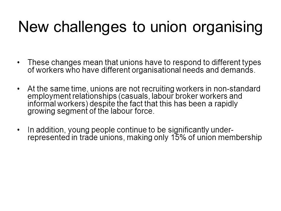 New challenges to union organising These changes mean that unions have to respond to different types of workers who have different organisational need