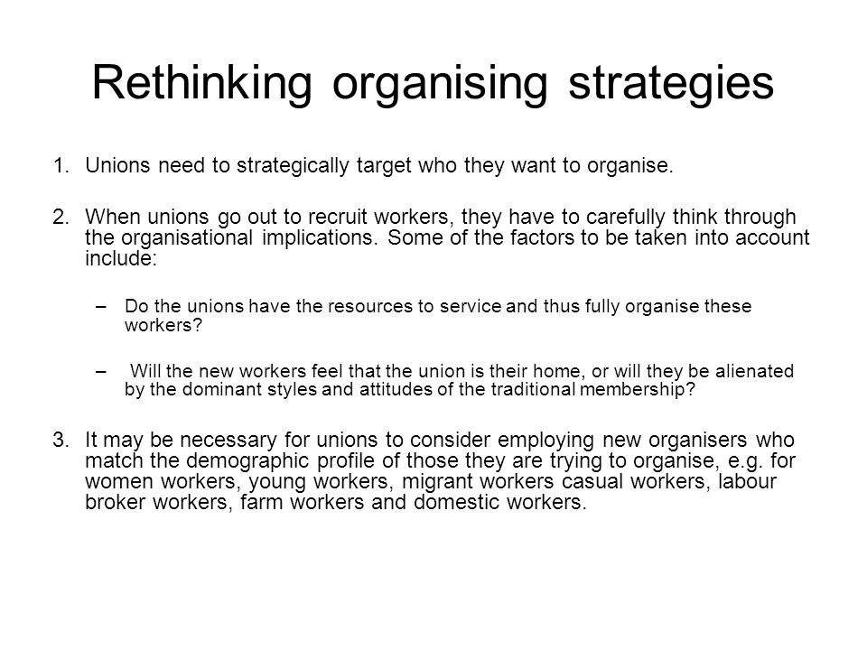 Rethinking organising strategies 1.Unions need to strategically target who they want to organise. 2.When unions go out to recruit workers, they have t