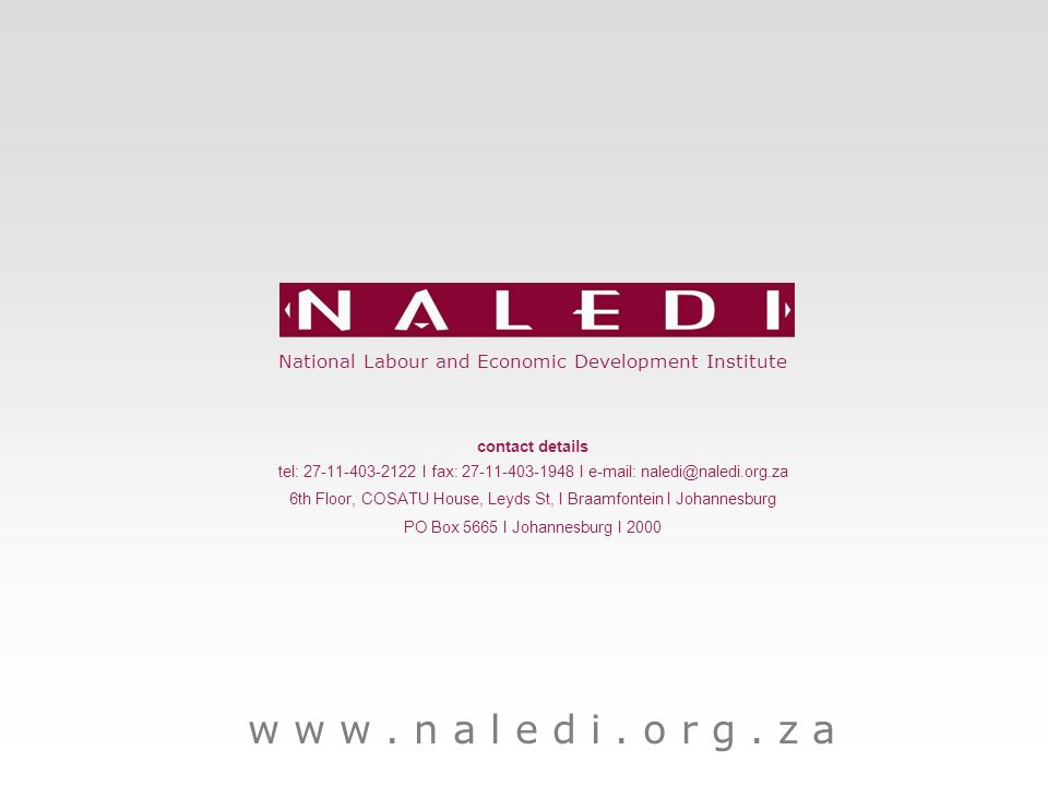 Page Heading Arial 18pt National Labour and Economic Development Institute contact details tel: 27-11-403-2122 I fax: 27-11-403-1948 I e-mail: naledi@naledi.org.za 6th Floor, COSATU House, Leyds St, I Braamfontein I Johannesburg PO Box 5665 I Johannesburg I 2000 w w w.