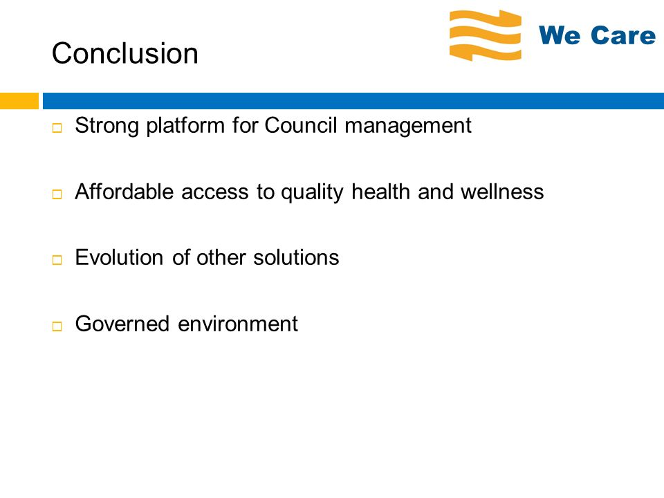 Conclusion Strong platform for Council management Affordable access to quality health and wellness Evolution of other solutions Governed environment W