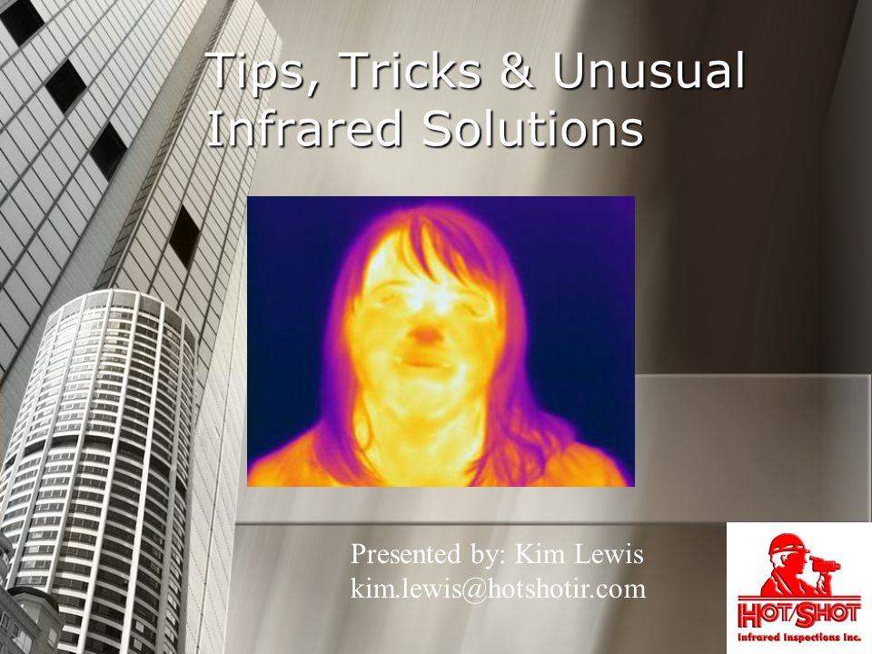 Tips, Tricks & Unusual Infrared Solutions Presented by: Kim Lewis kim.lewis@hotshotir.com