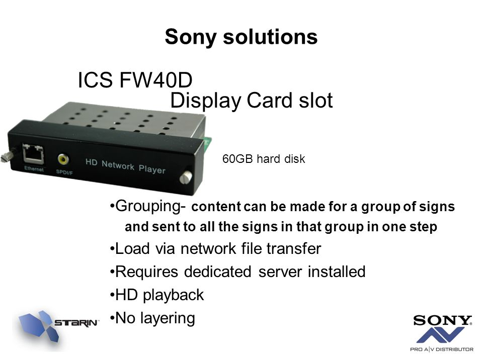 Sony solutions ICS FW40D Display Card slot Grouping- content can be made for a group of signs and sent to all the signs in that group in one step Load via network file transfer Requires dedicated server installed HD playback No layering 60GB hard disk