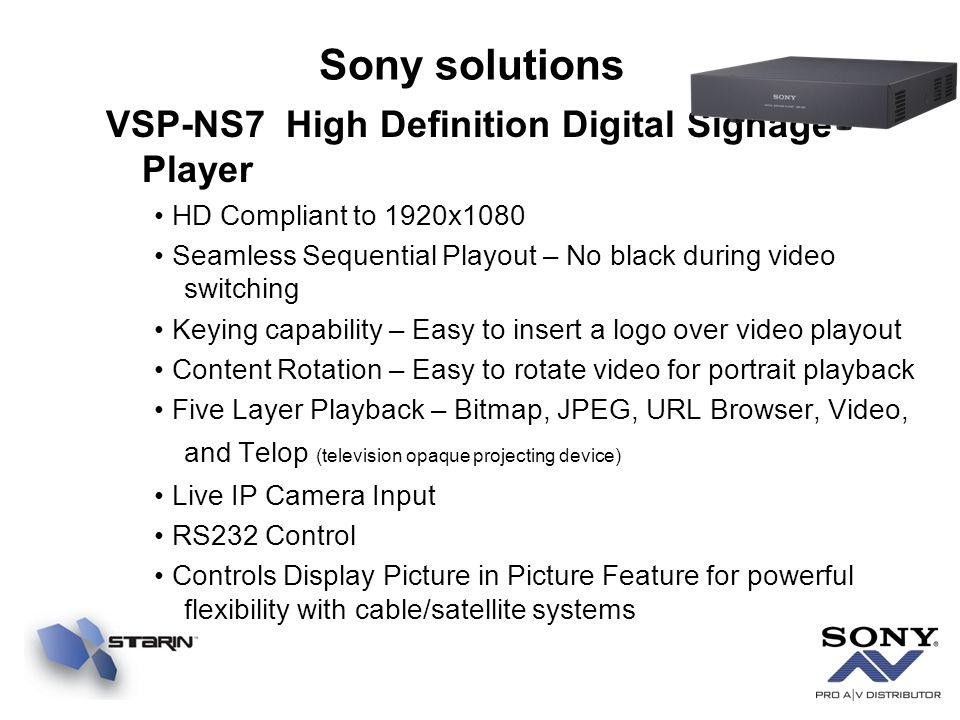 VSP-NS7 High Definition Digital Signage Player HD Compliant to 1920x1080 Seamless Sequential Playout – No black during video switching Keying capability – Easy to insert a logo over video playout Content Rotation – Easy to rotate video for portrait playback Five Layer Playback – Bitmap, JPEG, URL Browser, Video, and Telop (television opaque projecting device) Live IP Camera Input RS232 Control Controls Display Picture in Picture Feature for powerful flexibility with cable/satellite systems Sony solutions