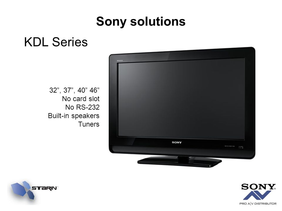 Sony solutions KDL Series 32, 37, 40 46 No card slot No RS-232 Built-in speakers Tuners