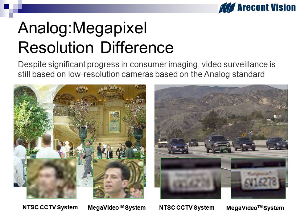 Analog:Megapixel Resolution Difference Despite significant progress in consumer imaging, video surveillance is still based on low-resolution cameras based on the Analog standard NTSC CCTV System MegaVideo TM System NTSC CCTV System MegaVideo TM System NTSC CCTV System MegaVideo TM System NTSC CCTV System MegaVideo TM System