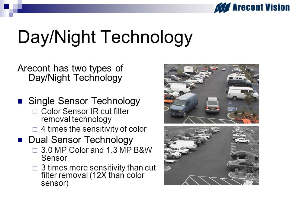 Day/Night Technology Arecont has two types of Day/Night Technology Single Sensor Technology Color Sensor IR cut filter removal technology 4 times the sensitivity of color Dual Sensor Technology 3.0 MP Color and 1.3 MP B&W Sensor 3 times more sensitivity than cut filter removal (12X than color sensor)