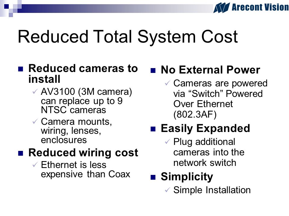 Reduced Total System Cost Reduced cameras to install AV3100 (3M camera) can replace up to 9 NTSC cameras Camera mounts, wiring, lenses, enclosures Reduced wiring cost Ethernet is less expensive than Coax No External Power Cameras are powered via Switch Powered Over Ethernet (802.3AF) Easily Expanded Plug additional cameras into the network switch Simplicity Simple Installation
