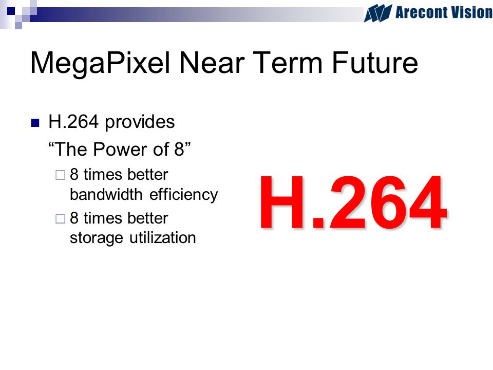 MegaPixel Near Term Future H.264 provides The Power of 8 8 times better bandwidth efficiency 8 times better storage utilization H.264