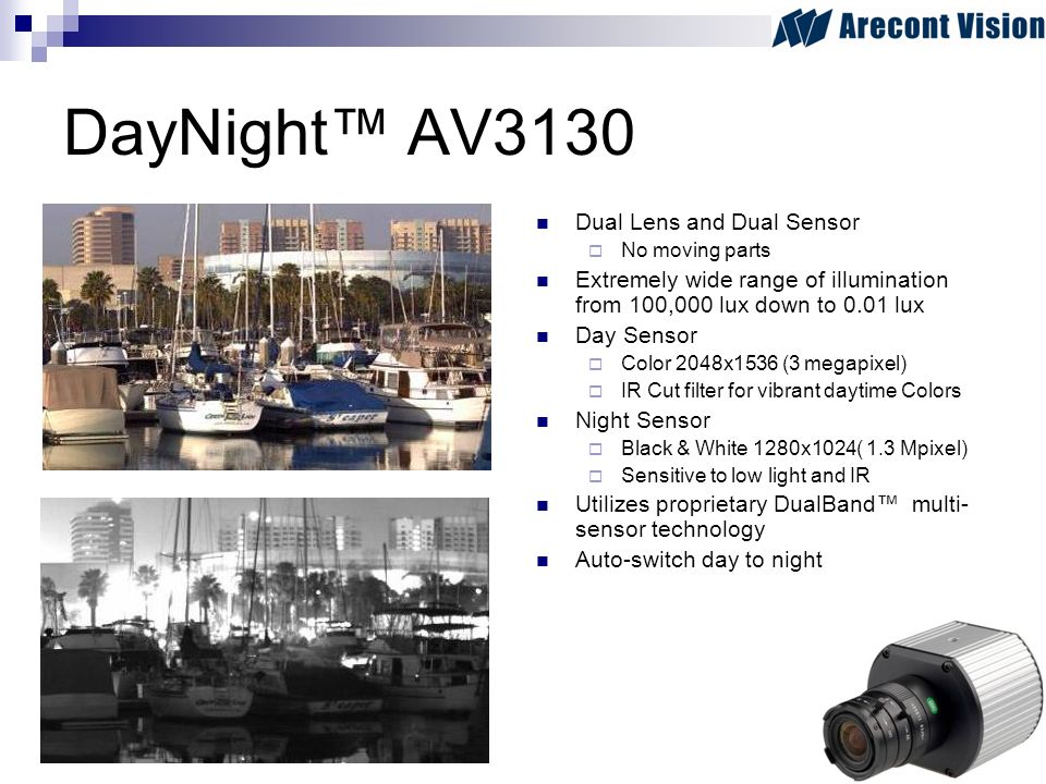 DayNight AV3130 Dual Lens and Dual Sensor No moving parts Extremely wide range of illumination from 100,000 lux down to 0.01 lux Day Sensor Color 2048x1536 (3 megapixel) IR Cut filter for vibrant daytime Colors Night Sensor Black & White 1280x1024( 1.3 Mpixel) Sensitive to low light and IR Utilizes proprietary DualBand multi- sensor technology Auto-switch day to night