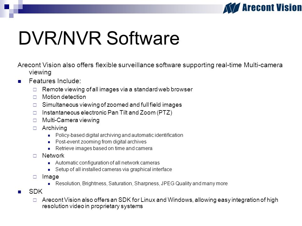 DVR/NVR Software Arecont Vision also offers flexible surveillance software supporting real-time Multi-camera viewing Features Include: Remote viewing of all images via a standard web browser Motion detection Simultaneous viewing of zoomed and full field images Instantaneous electronic Pan Tilt and Zoom (PTZ) Multi-Camera viewing Archiving Policy-based digital archiving and automatic identification Post-event zooming from digital archives Retrieve images based on time and camera Network Automatic configuration of all network cameras Setup of all installed cameras via graphical interface Image Resolution, Brightness, Saturation, Sharpness, JPEG Quality and many more SDK Arecont Vision also offers an SDK for Linux and Windows, allowing easy integration of high resolution video in proprietary systems