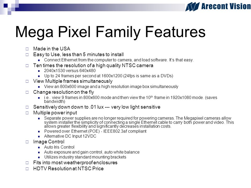 Mega Pixel Family Features Made in the USA Easy to Use, less than 5 minutes to install Connect Ethernet from the computer to camera, and load software.