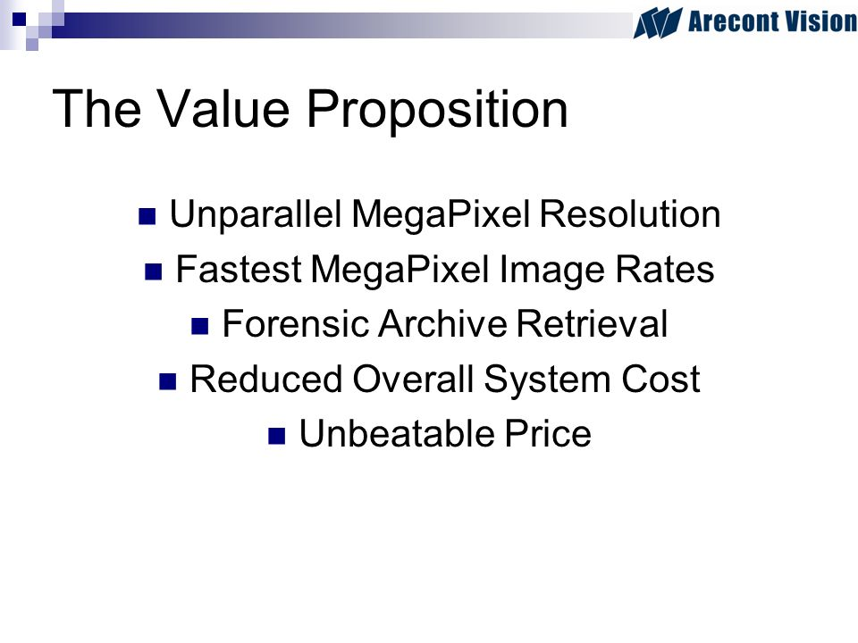 The Value Proposition Unparallel MegaPixel Resolution Fastest MegaPixel Image Rates Forensic Archive Retrieval Reduced Overall System Cost Unbeatable Price