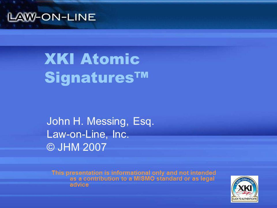 Advantages of XKI Signatures Without PKI, no –Foreseeable technology obsolescence Easy to use –Arizona Court of Appeals – since 2001 Lawyers e-filings submitted Judicial decisions e-distributed Not one reported complaint from a user –Store and transport signature metadata as strings Facilitate multi-signatures for core applications with detached signatures Improve scalability and performance