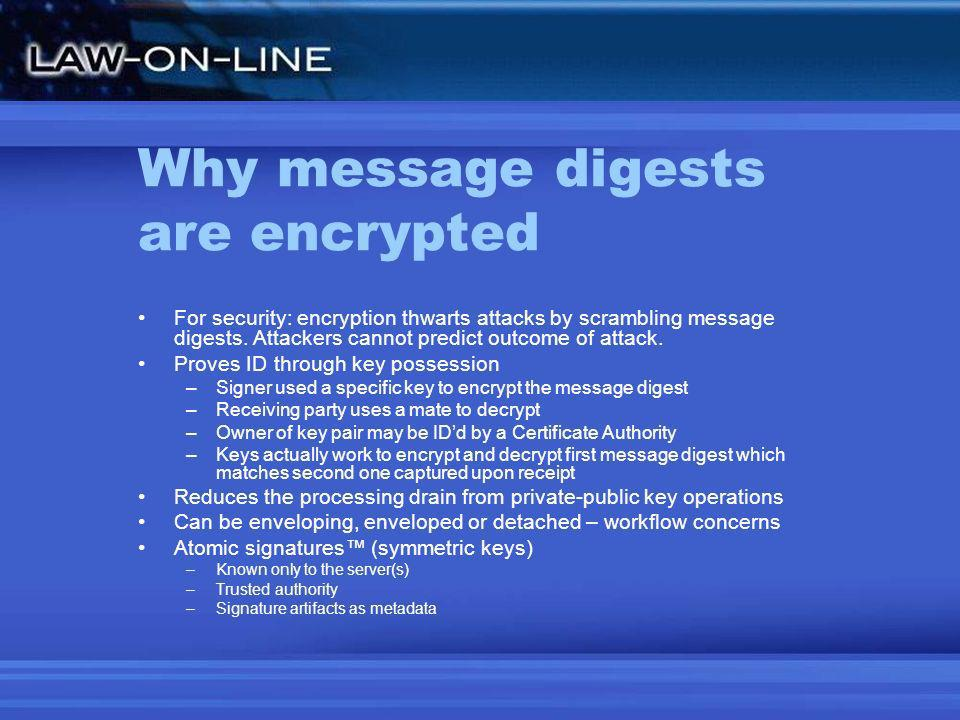 Why message digests are encrypted For security: encryption thwarts attacks by scrambling message digests. Attackers cannot predict outcome of attack.