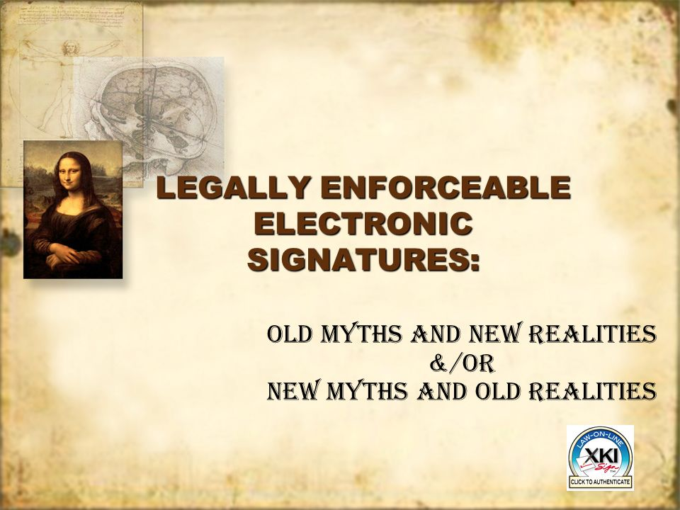 LEGALLY ENFORCEABLE ELECTRONIC SIGNATURES: Old Myths and New Realities &/OR New Myths and Old Realities