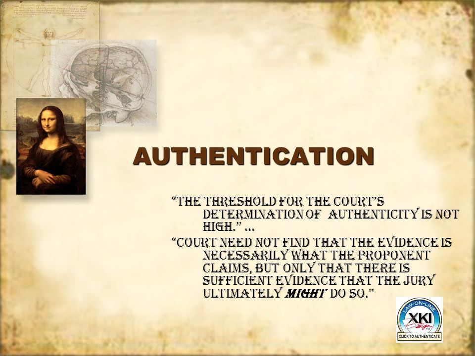 AUTHENTICATIONAUTHENTICATION The threshold for the Courts determination of authenticity is not high. … Court need not find that the evidence is necess