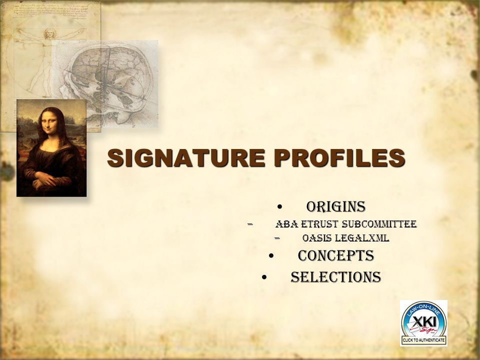 SIGNATURE PROFILES ORIGINS –ABA eTrust subcommittee –Oasis legalxml CONCEPTS SELECTIONS ORIGINS –ABA eTrust subcommittee –Oasis legalxml CONCEPTS SELE
