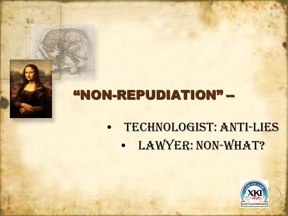 NON-REPUDIATION -- TECHNOLOGIST: ANTI-LIES LAWYER: NON-WHAT.