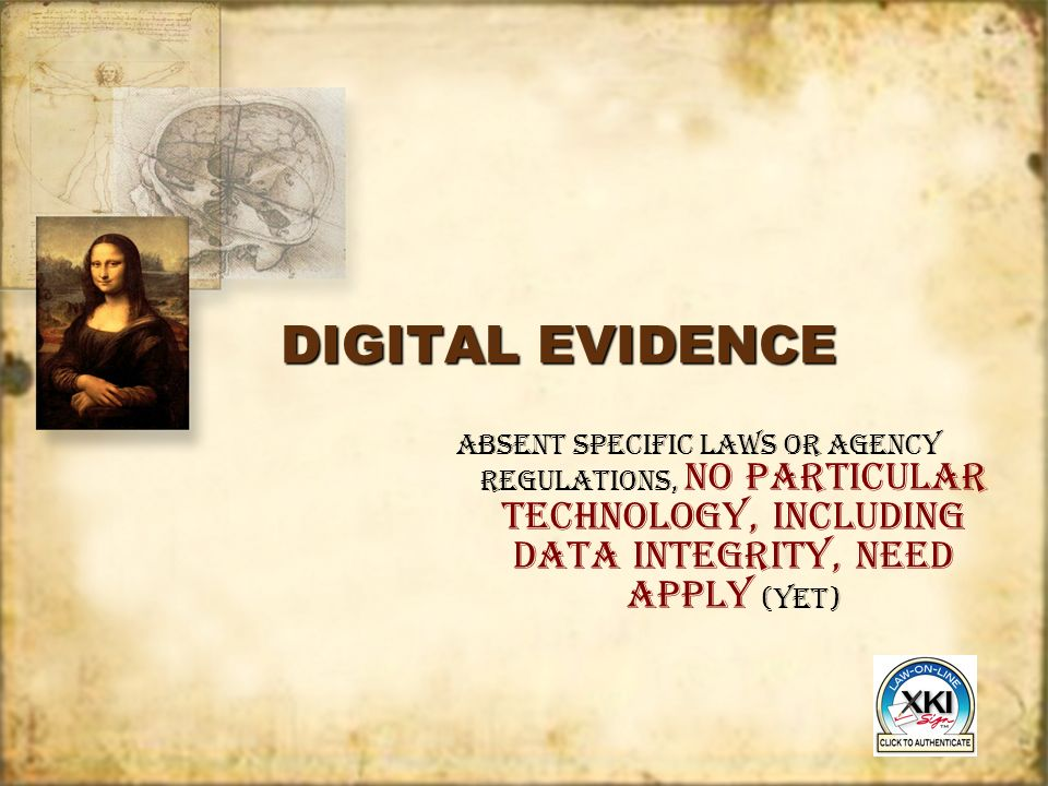 DIGITAL EVIDENCE Absent specific laws or agency regulations, no particular technology, including Data integrity, need apply (YET)