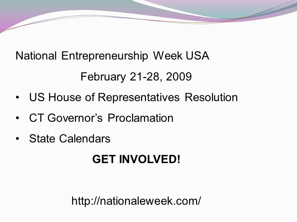 National Entrepreneurship Week USA February 21-28, 2009 US House of Representatives Resolution CT Governors Proclamation State Calendars GET INVOLVED.