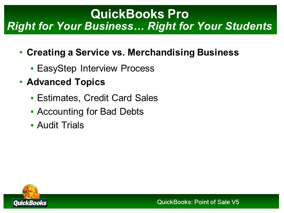 QuickBooks: Point of Sale V5 Why QuickBooks? Customers & Sales Record customer transactions Create Invoices, Record Sales Record Customer Payments and