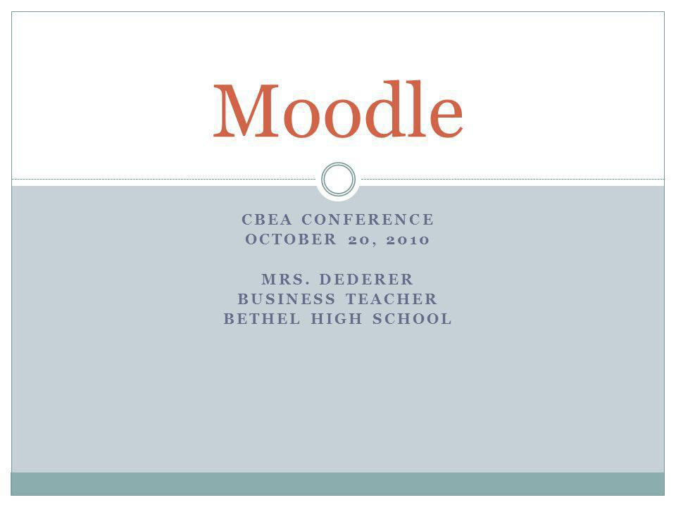 CBEA CONFERENCE OCTOBER 20, 2010 MRS. DEDERER BUSINESS TEACHER BETHEL HIGH SCHOOL Moodle