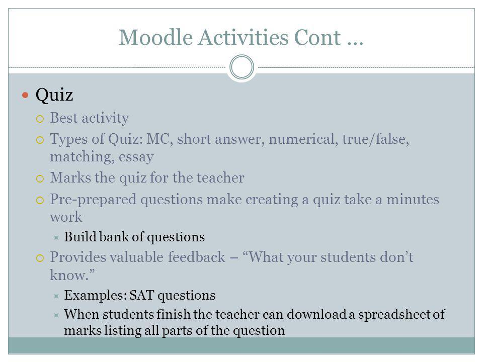 Moodle Activities Cont … Quiz Best activity Types of Quiz: MC, short answer, numerical, true/false, matching, essay Marks the quiz for the teacher Pre-prepared questions make creating a quiz take a minutes work Build bank of questions Provides valuable feedback – What your students dont know.