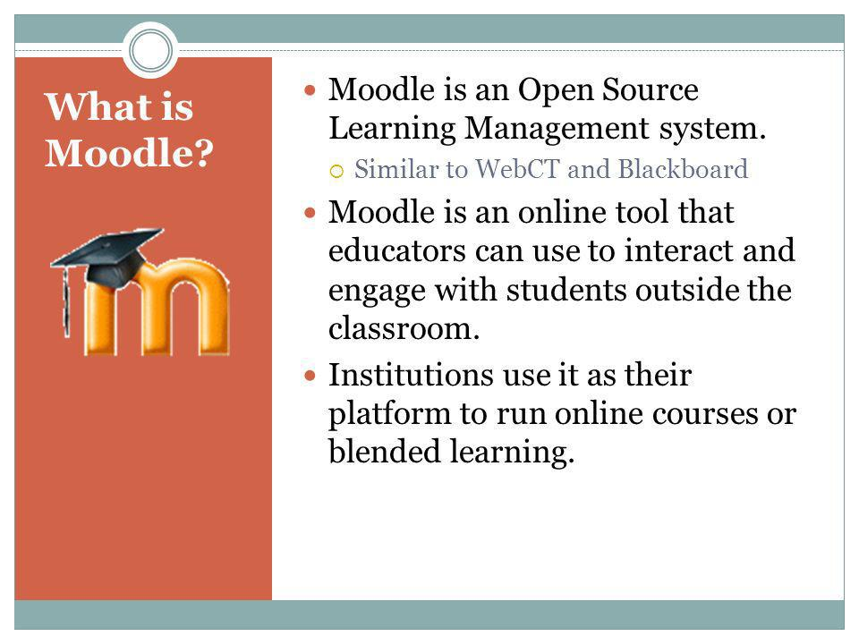 What is Moodle? Moodle is an Open Source Learning Management system. Similar to WebCT and Blackboard Moodle is an online tool that educators can use t