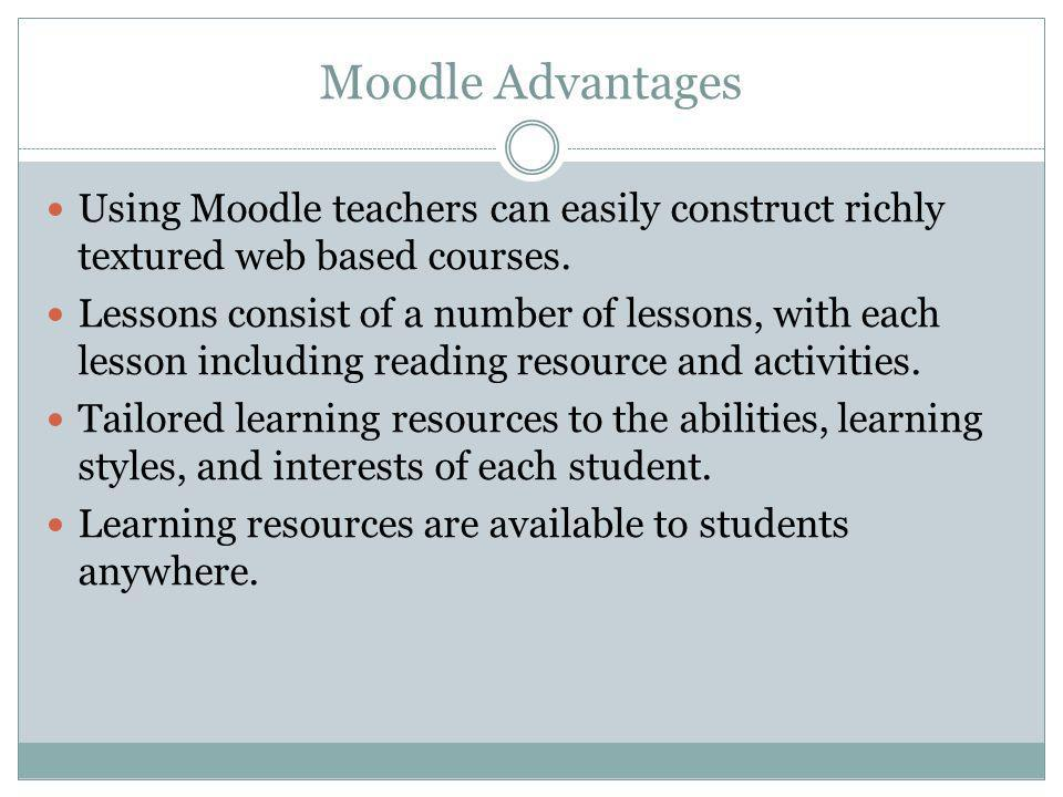 Moodle Advantages Using Moodle teachers can easily construct richly textured web based courses. Lessons consist of a number of lessons, with each less