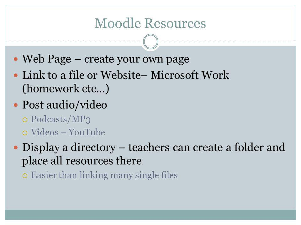 Moodle Resources Web Page – create your own page Link to a file or Website– Microsoft Work (homework etc…) Post audio/video Podcasts/MP3 Videos – YouTube Display a directory – teachers can create a folder and place all resources there Easier than linking many single files