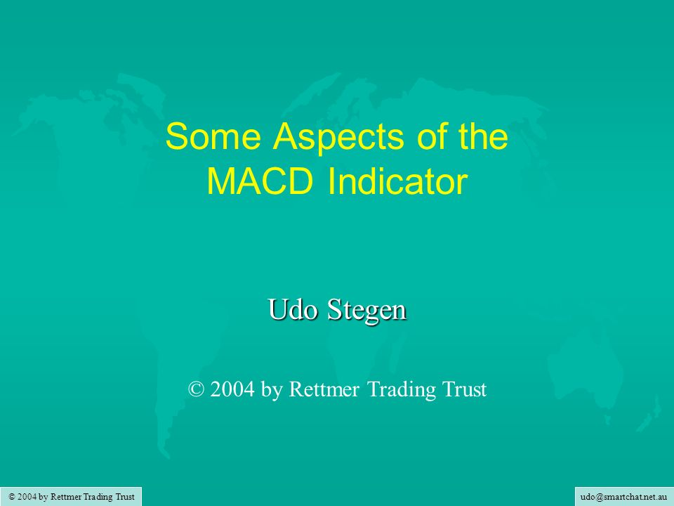 udo@smartchat.net.au © 2004 by Rettmer Trading Trust Some Aspects of the MACD Indicator Udo Stegen © 2004 by Rettmer Trading Trust
