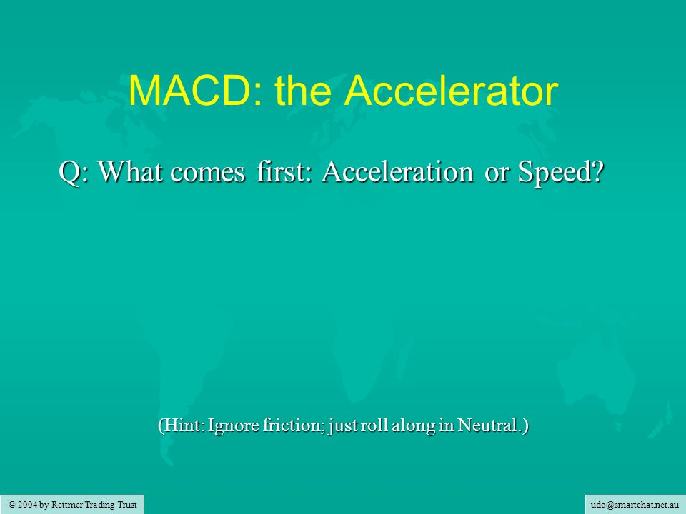 udo@smartchat.net.au © 2004 by Rettmer Trading Trust MACD: the Accelerator Q: What comes first: Acceleration or Speed? (Hint: Ignore friction; just ro