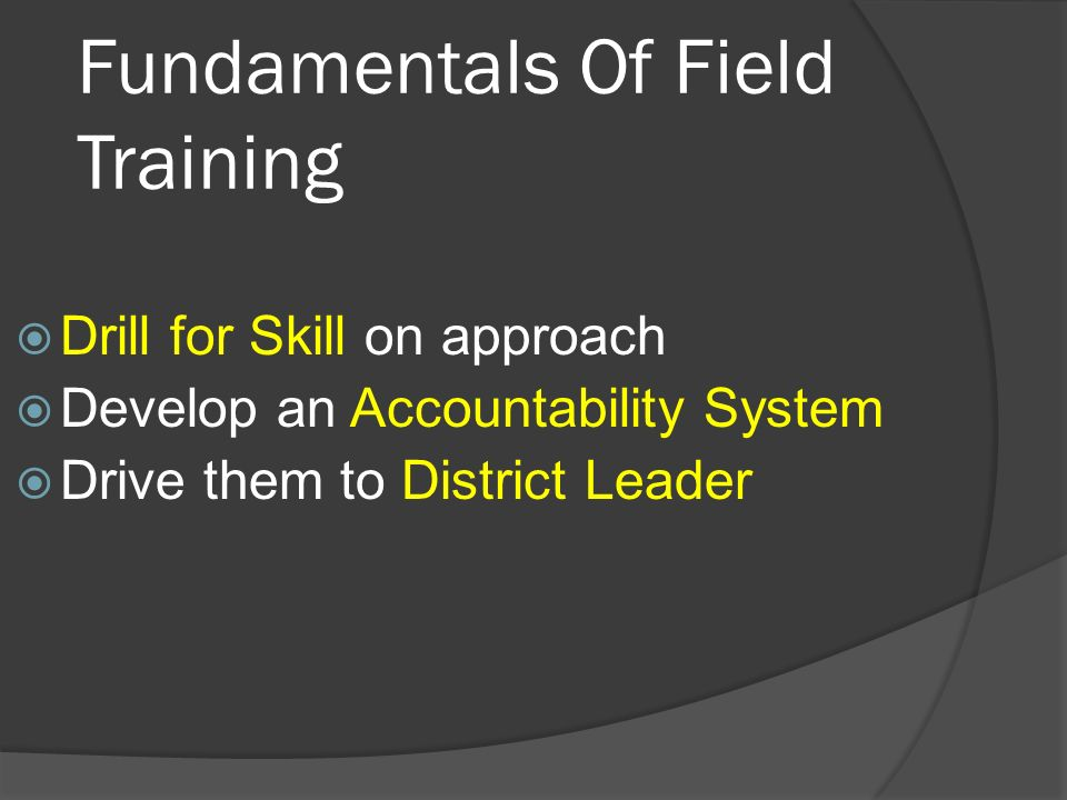 Fundamentals Of Field Training Drill for Skill on approach Develop an Accountability System Drive them to District Leader