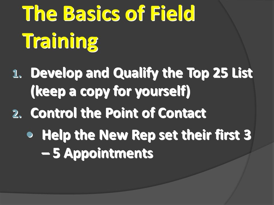 The Basics of Field Training 1. Develop and Qualify the Top 25 List (keep a copy for yourself) 2.
