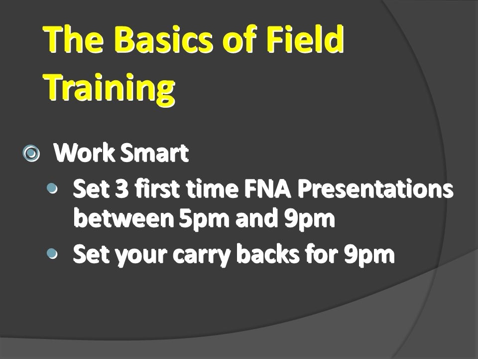 The Basics of Field Training Work Smart Set 3 first time FNA Presentations between 5pm and 9pm Set your carry backs for 9pm Work Smart Set 3 first tim