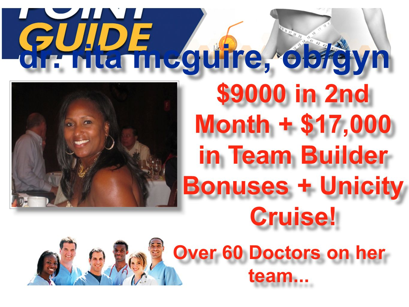 dr. rita mcguire, ob/gyn $9000 in 2nd Month + $17,000 in Team Builder Bonuses + Unicity Cruise! Over 60 Doctors on her team...