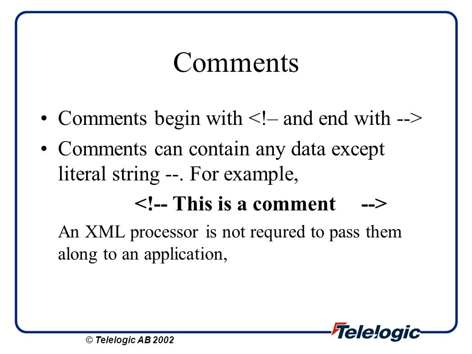 Comments Comments begin with Comments can contain any data except literal string --. For example, An XML processor is not requred to pass them along t