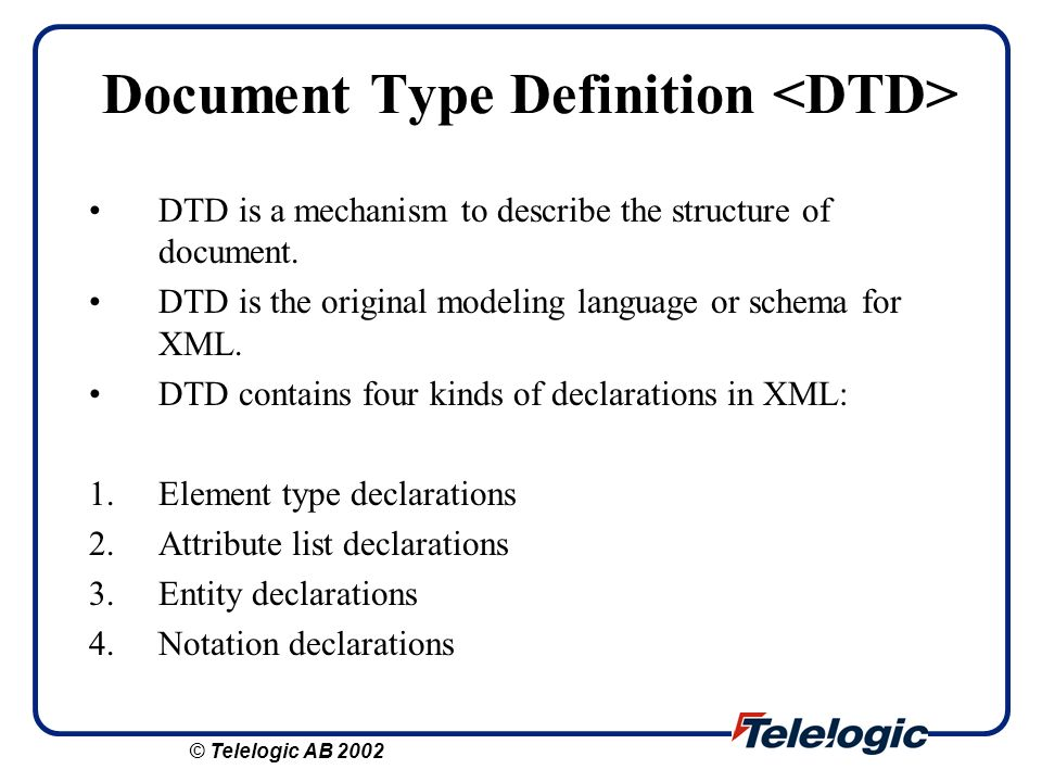 Document Type Definition DTD is a mechanism to describe the structure of document. DTD is the original modeling language or schema for XML. DTD contai